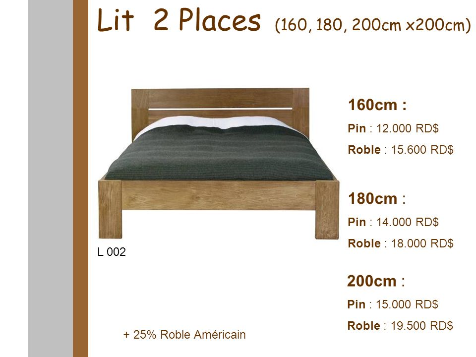 Lit 2 Places (160, 180, 200cm x200cm) 160cm : Pin : 12.000 RD$ Roble : 15.600 RD$ 180cm : Pin : 14.000 RD$ Roble : 18.000 RD$ 200cm : Pin : 15.000 RD$ Roble : 19.500 RD$ L 002 L 001 L 002 + 25% Roble Américain