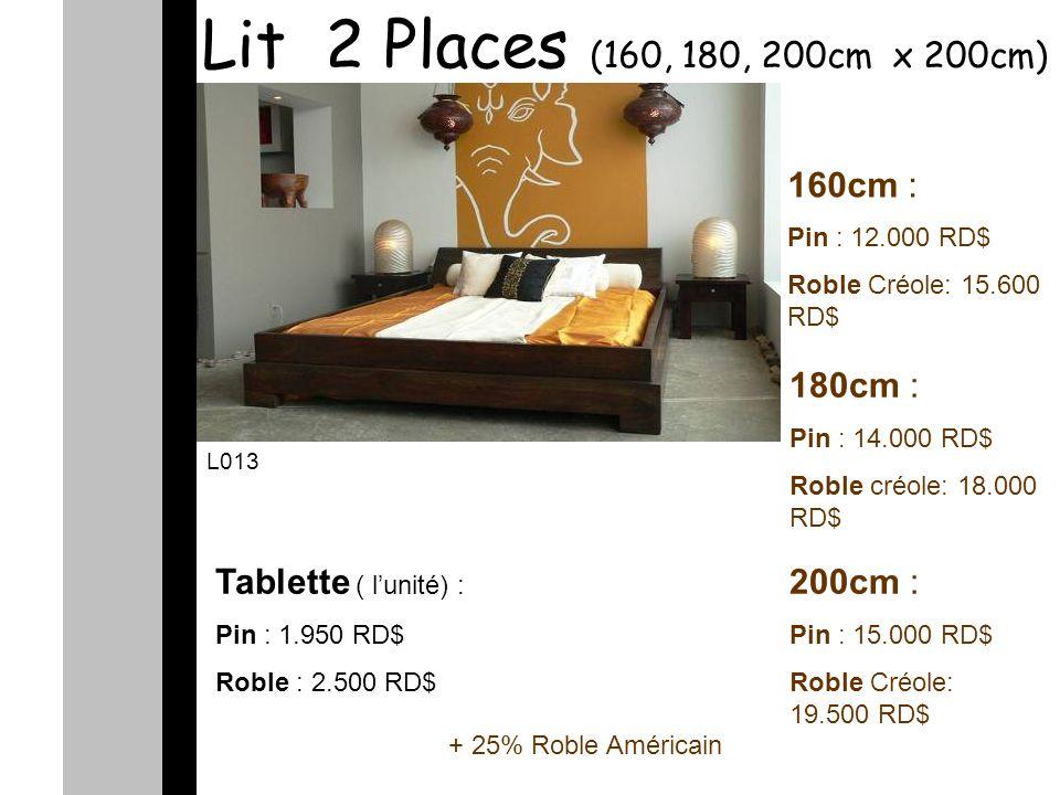 Lit 2 Places (160, 180, 200cm x 200cm) 160cm : Pin : 12.000 RD$ Roble Créole: 15.600 RD$ 180cm : Pin : 14.000 RD$ Roble créole: 18.000 RD$ 200cm : Pin : 15.000 RD$ Roble Créole: 19.500 RD$ L013 Tablette ( lunité) : Pin : 1.950 RD$ Roble : 2.500 RD$ + 25% Roble Américain