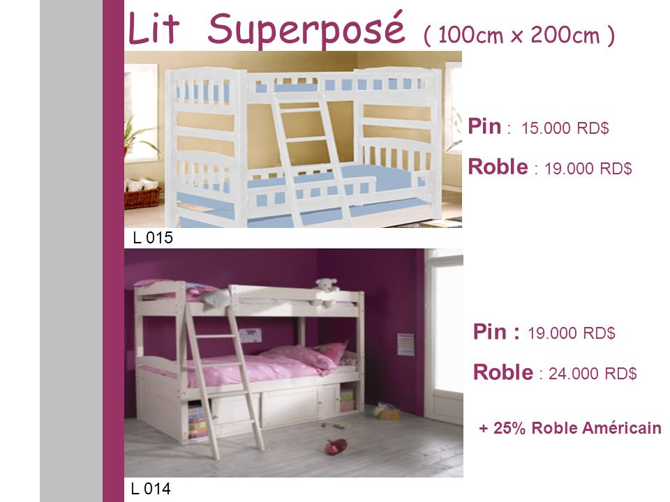 Lit Superposé ( 100cm x 200cm ) Pin : 19.000 RD$ Roble : 24.000 RD$ Pin : 15.000 RD$ Roble : 19.000 RD$ L 015 L 014 + 25% Roble Américain