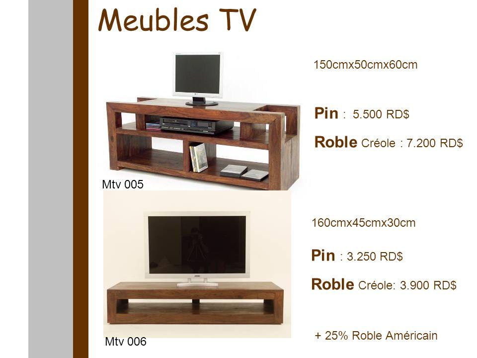 Meubles TV 150cmx50cmx60cm 160cmx45cmx30cm Pin : 5.500 RD$ Roble Créole : 7.200 RD$ Pin : 3.250 RD$ Roble Créole: 3.900 RD$ Mtv 006 Mtv 005 + 25% Roble Américain