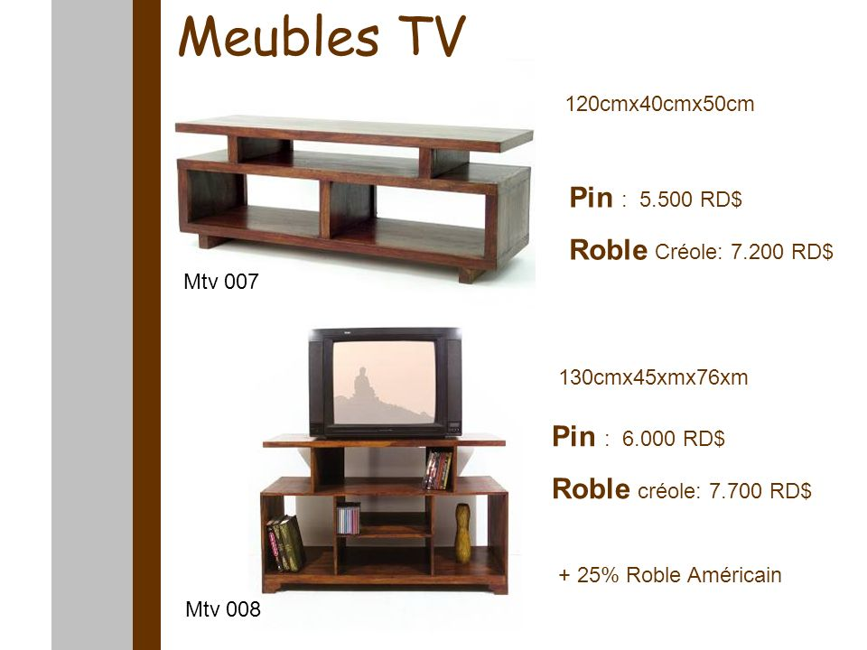 Meubles TV 120cmx40cmx50cm 130cmx45xmx76xm Pin : 5.500 RD$ Roble Créole: 7.200 RD$ Pin : 6.000 RD$ Roble créole: 7.700 RD$ Mtv 007 Mtv 008 + 25% Roble Américain