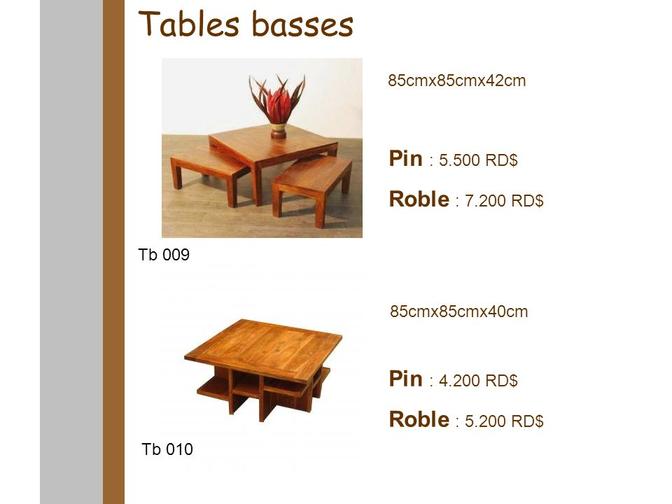 Tables basses 85cmx85cmx42cm 85cmx85cmx40cm Pin : 5.500 RD$ Roble : 7.200 RD$ Pin : 4.200 RD$ Roble : 5.200 RD$ Tb 009 Tb 010