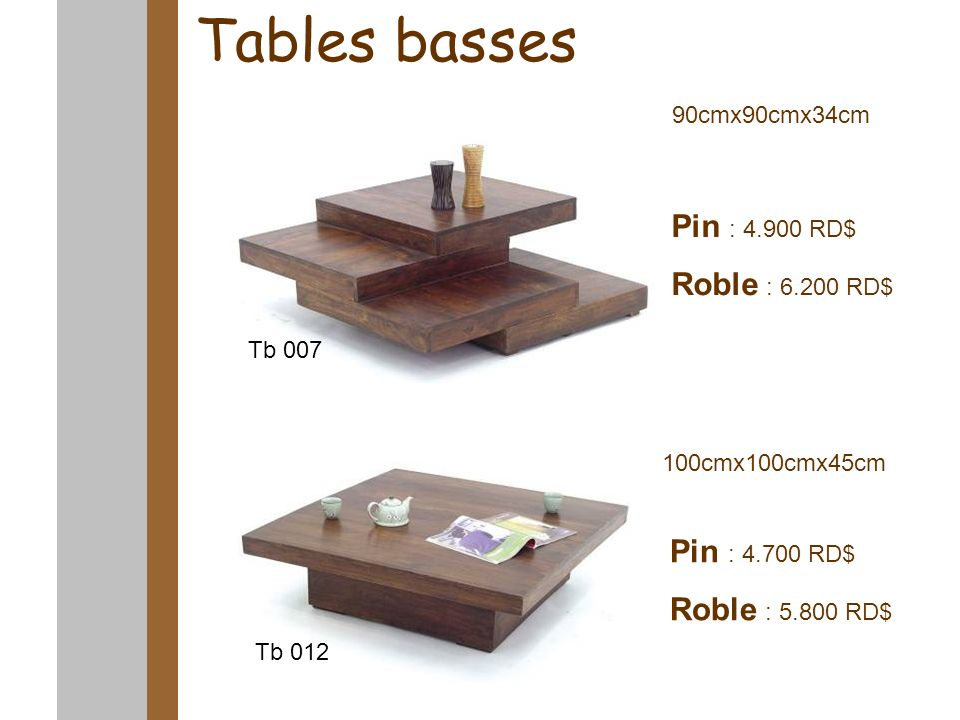 Tables basses 90cmx90cmx34cm 100cmx100cmx45cm Pin : 4.900 RD$ Roble : 6.200 RD$ Pin : 4.700 RD$ Roble : 5.800 RD$ Tb 007 Tb 012