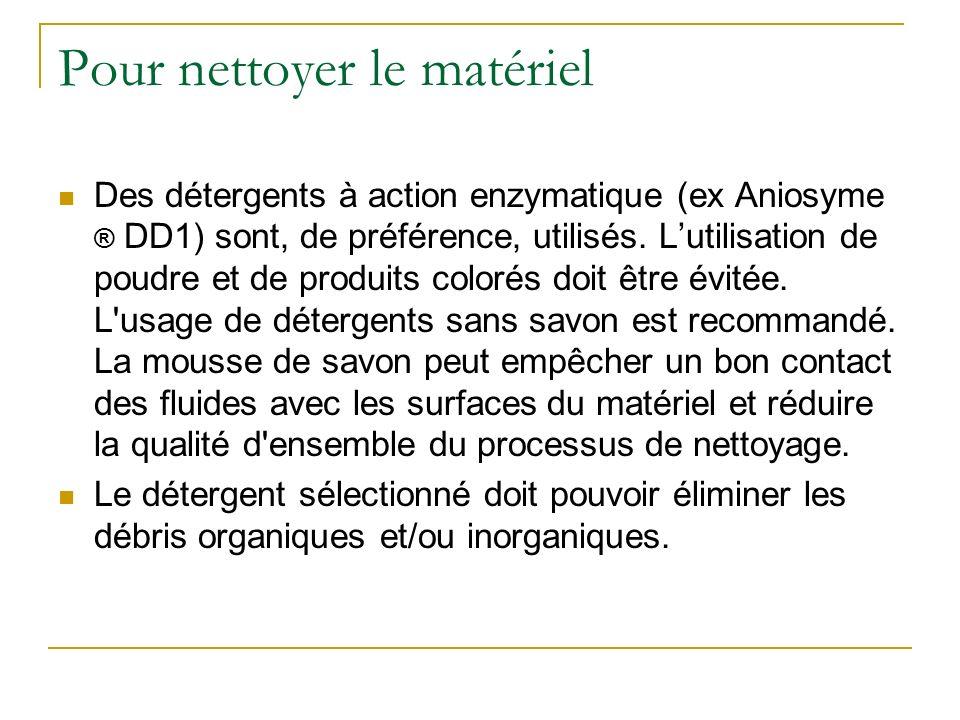 Pour nettoyer le matériel Des détergents à action enzymatique (ex Aniosyme ® DD1) sont, de préférence, utilisés. Lutilisation de poudre et de produits