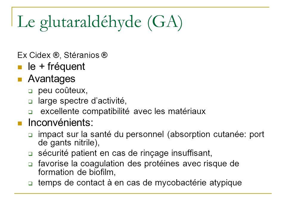 Le glutaraldéhyde (GA) Ex Cidex ®, Stéranios ® le + fréquent Avantages peu coûteux, large spectre dactivité, excellente compatibilité avec les matéria