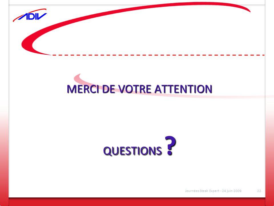 MERCI DE VOTRE ATTENTION QUESTIONS ? Journées Steak Expert - 24 juin 200922