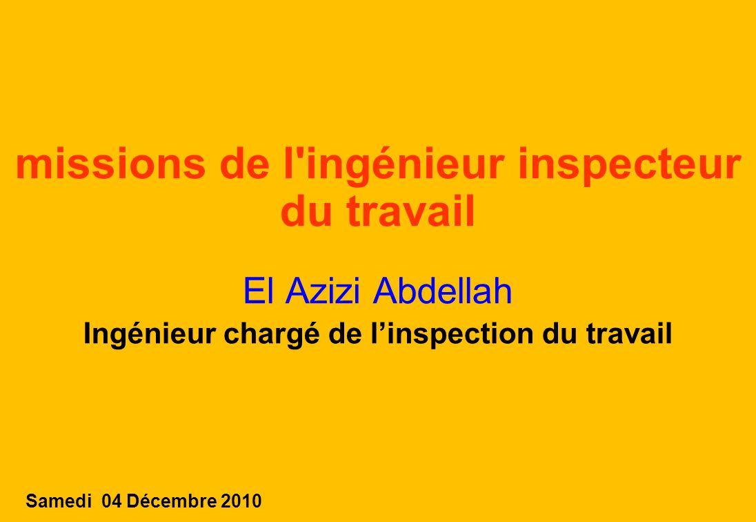 1 missions de l ingénieur inspecteur du travail El Azizi Abdellah Ingénieur chargé de linspection du travail Samedi 04 Décembre 2010
