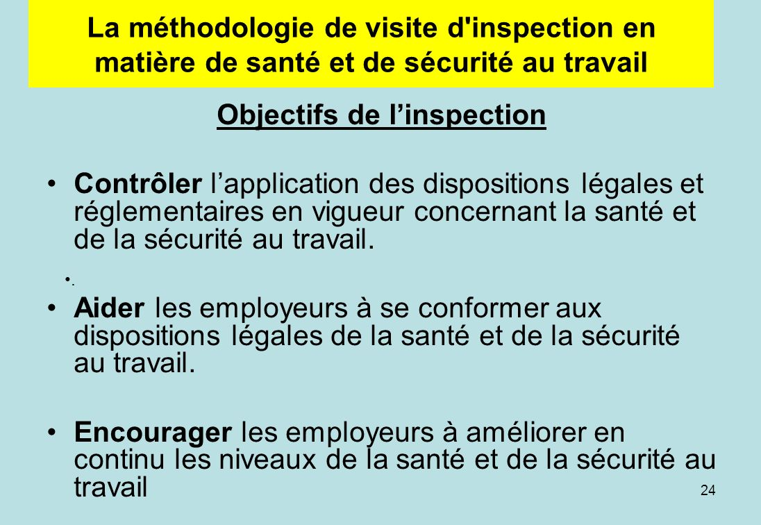 24 La méthodologie de visite d inspection en matière de santé et de sécurité au travail Objectifs de linspection Contrôler lapplication des dispositions légales et réglementaires en vigueur concernant la santé et de la sécurité au travail.
