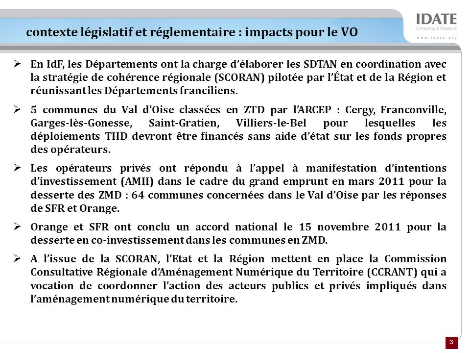 3 contexte législatif et réglementaire : impacts pour le VO En IdF, les Départements ont la charge délaborer les SDTAN en coordination avec la stratégie de cohérence régionale (SCORAN) pilotée par lÉtat et de la Région et réunissant les Départements franciliens.