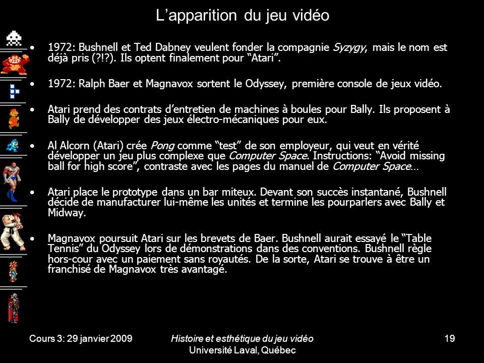 Cours 3: 29 janvier 2009Histoire et esthétique du jeu vidéo Université Laval, Québec 19 Lapparition du jeu vidéo 1972: Bushnell et Ted Dabney veulent fonder la compagnie Syzygy, mais le nom est déjà pris (?!?).