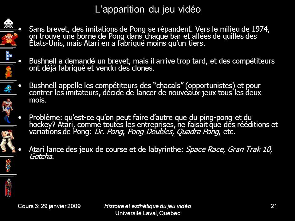 Cours 3: 29 janvier 2009Histoire et esthétique du jeu vidéo Université Laval, Québec 21 Lapparition du jeu vidéo Sans brevet, des imitations de Pong se répandent.