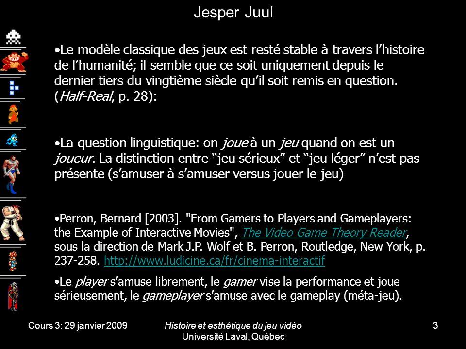 Cours 3: 29 janvier 2009Histoire et esthétique du jeu vidéo Université Laval, Québec 3 Jesper Juul Le modèle classique des jeux est resté stable à travers lhistoire de lhumanité; il semble que ce soit uniquement depuis le dernier tiers du vingtième siècle quil soit remis en question.