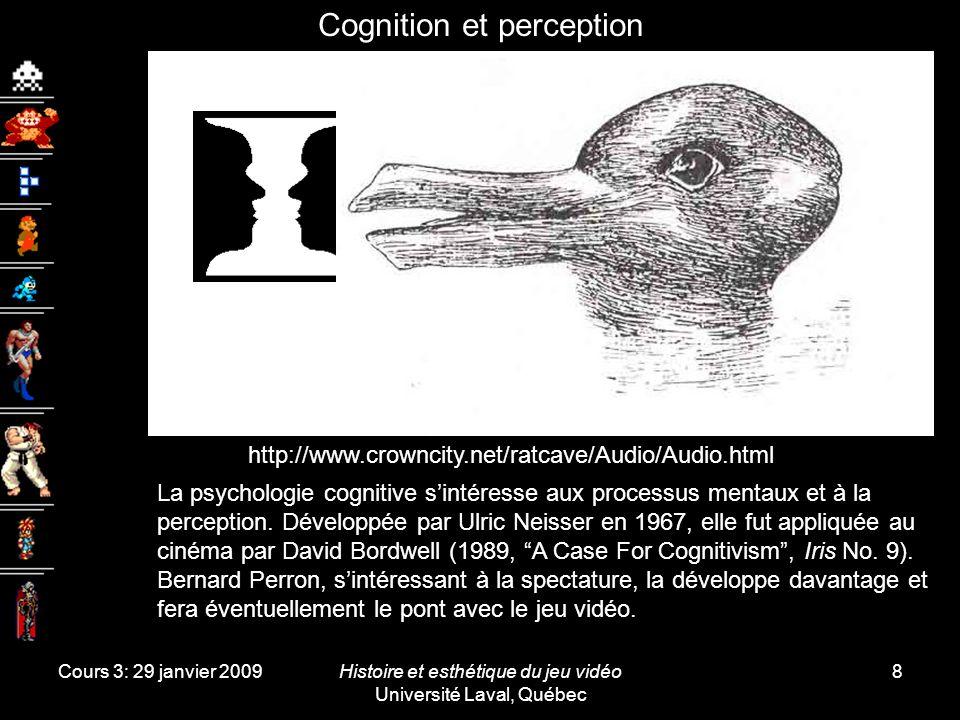 Cours 3: 29 janvier 2009Histoire et esthétique du jeu vidéo Université Laval, Québec 8 Cognition et perception La psychologie cognitive sintéresse aux processus mentaux et à la perception.