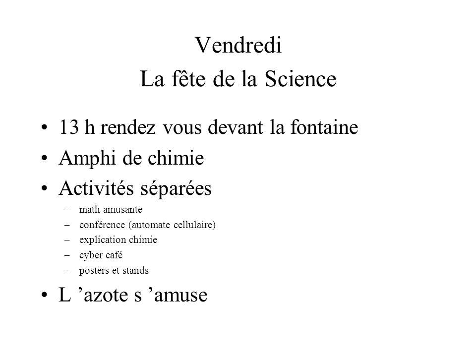 Vendredi La fête de la Science 13 h rendez vous devant la fontaine Amphi de chimie Activités séparées –math amusante –conférence (automate cellulaire) –explication chimie –cyber café –posters et stands L azote s amuse