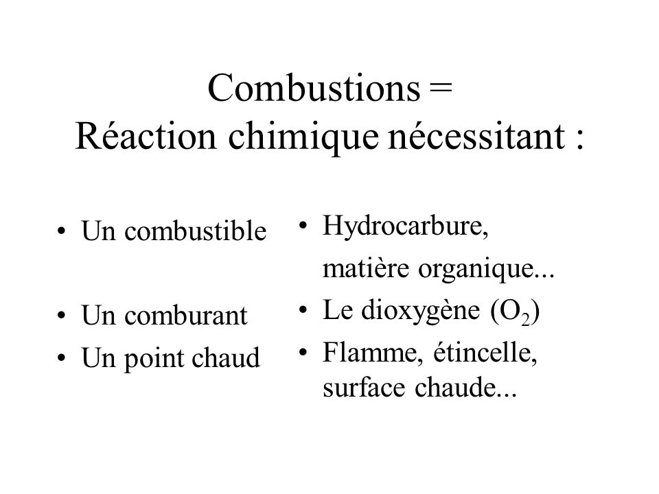 Combustions = Réaction chimique nécessitant : Un combustible Un comburant Un point chaud Hydrocarbure, matière organique...