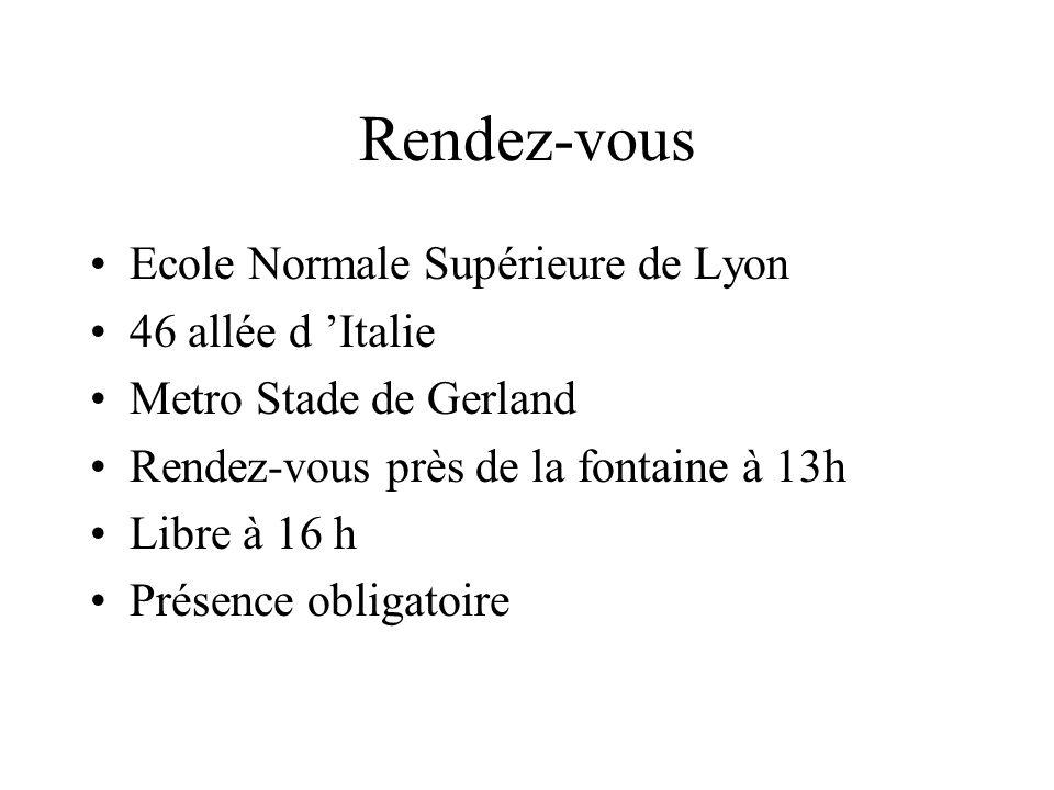 Rendez-vous Ecole Normale Supérieure de Lyon 46 allée d Italie Metro Stade de Gerland Rendez-vous près de la fontaine à 13h Libre à 16 h Présence obligatoire