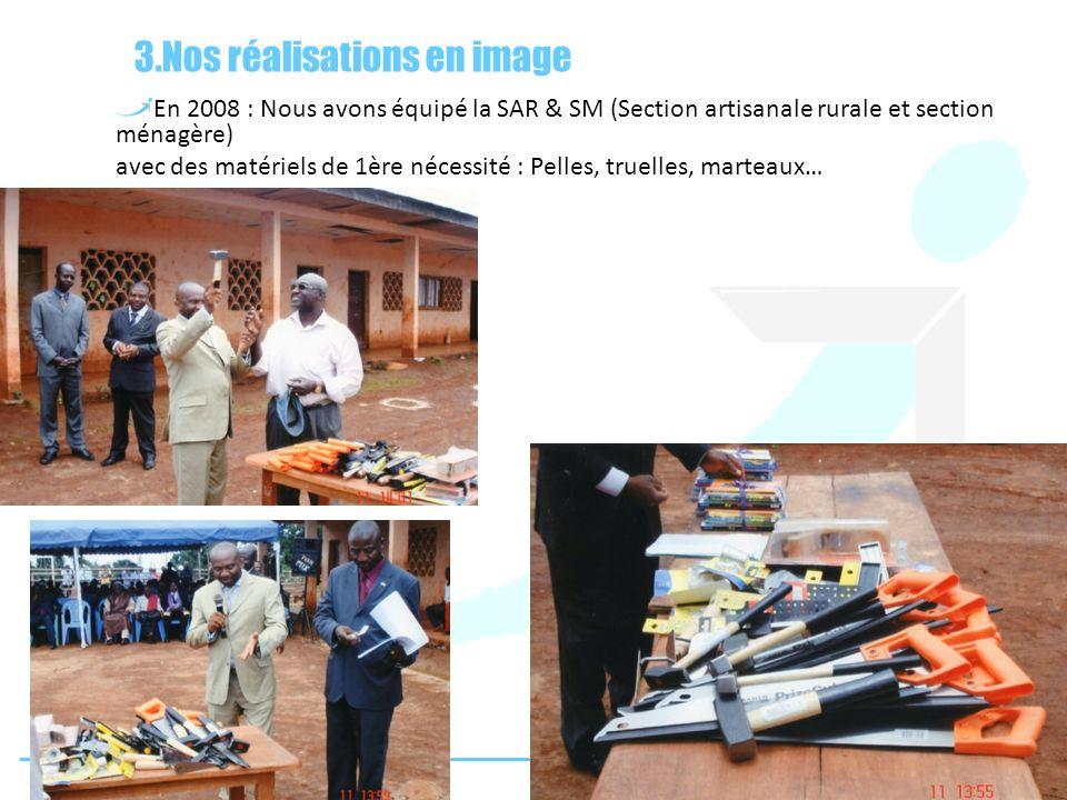 3.Nos réalisations en image En 2008 : Nous avons équipé la SAR & SM (Section artisanale rurale et section ménagère) avec des matériels de 1ère nécessi