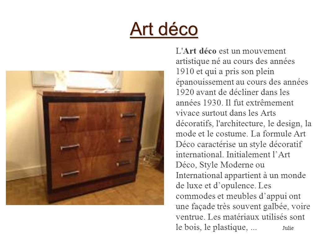 Art déco L'Art déco est un mouvement artistique né au cours des années 1910 et qui a pris son plein épanouissement au cours des années 1920 avant de d