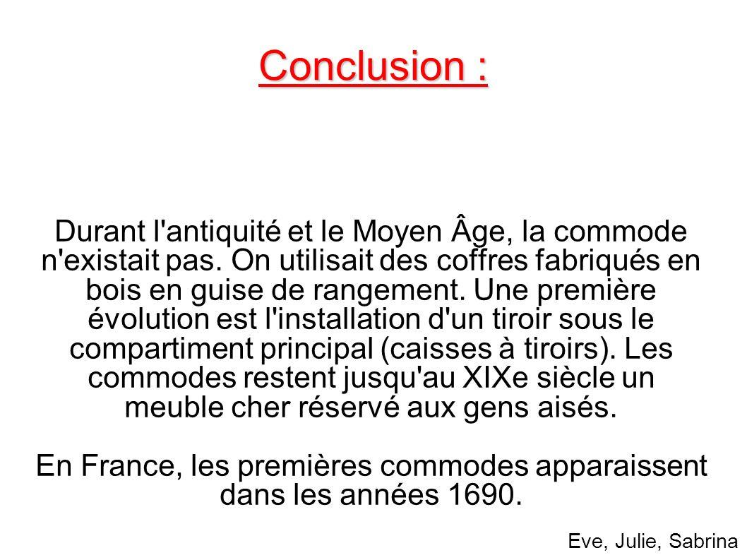 Conclusion : Durant l'antiquité et le Moyen Âge, la commode n'existait pas. On utilisait des coffres fabriqués en bois en guise de rangement. Une prem