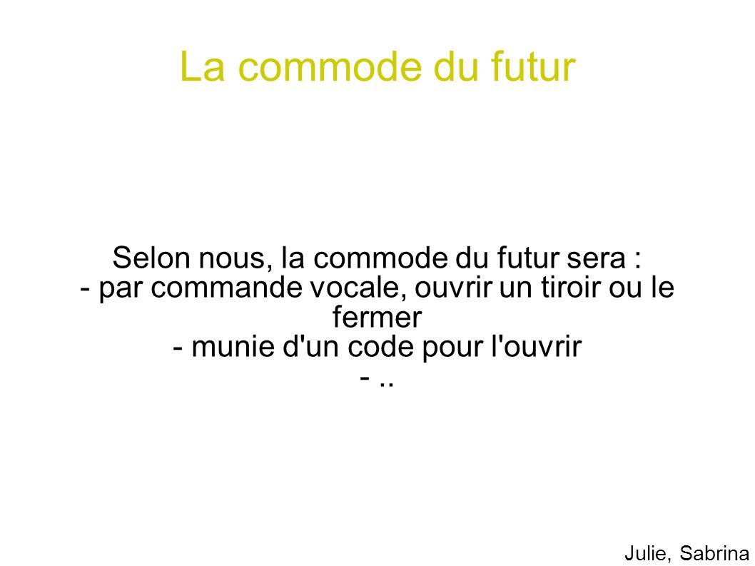 La commode du futur Selon nous, la commode du futur sera : - par commande vocale, ouvrir un tiroir ou le fermer - munie d'un code pour l'ouvrir -.. Ju