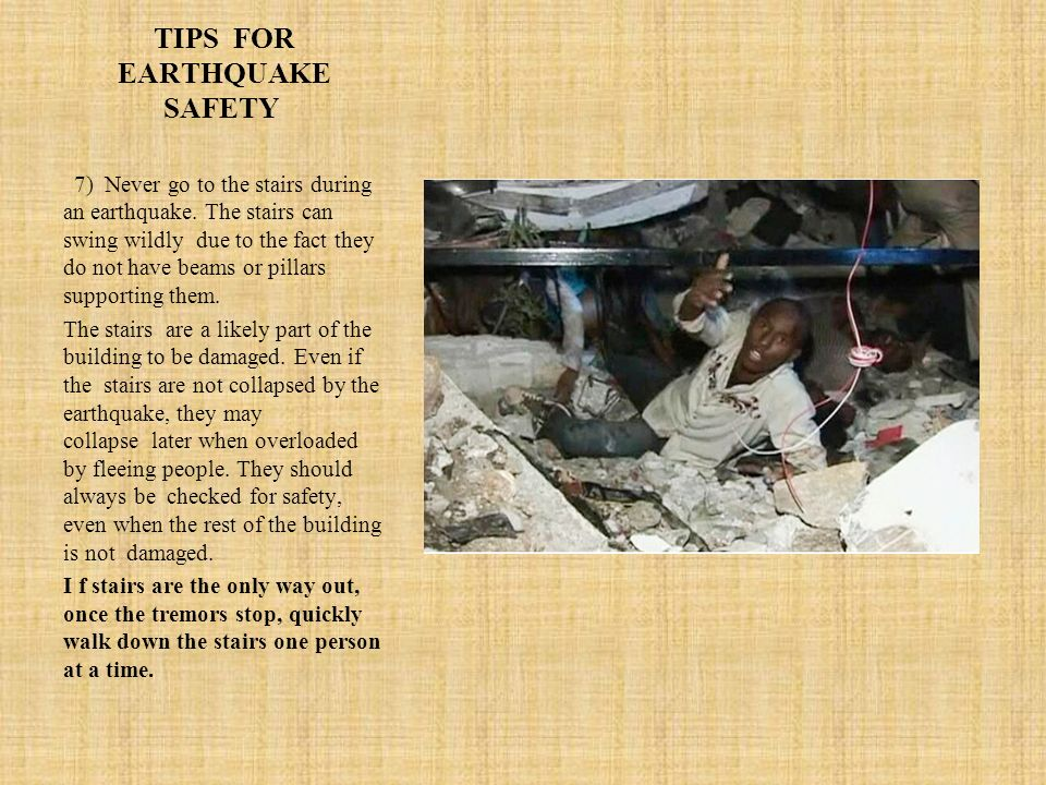 TIPS FOR EARTHQUAKE SAFETY 7) Never go to the stairs during an earthquake.