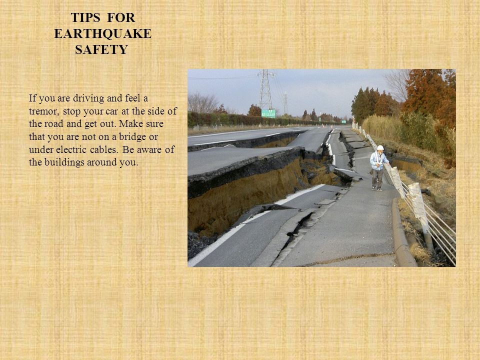 TIPS FOR EARTHQUAKE SAFETY If you are driving and feel a tremor, stop your car at the side of the road and get out. Make sure that you are not on a br