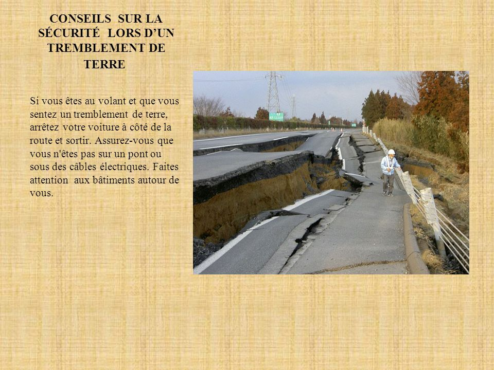 CONSEILS SUR LA SÉCURITÉ LORS DUN TREMBLEMENT DE TERRE Si vous êtes au volant et que vous sentez un tremblement de terre, arrêtez votre voiture à côté de la route et sortir.