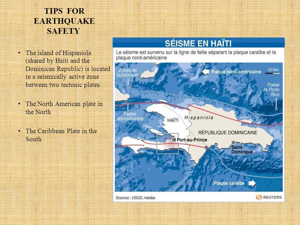 TIPS FOR EARTHQUAKE SAFETY The island of Hispaniola (shared by Haiti and the Dominican Republic) is located in a seismically active zone between two t