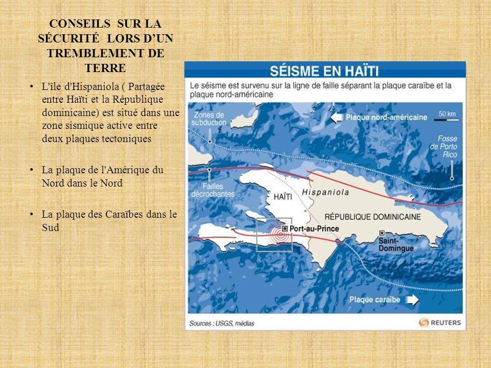 CONSEILS SUR LA SÉCURITÉ LORS DUN TREMBLEMENT DE TERRE L île d Hispaniola ( Partagée entre Haïti et la République dominicaine) est situé dans une zone sismique active entre deux plaques tectoniques La plaque de l Amérique du Nord dans le Nord La plaque des Caraïbes dans le Sud