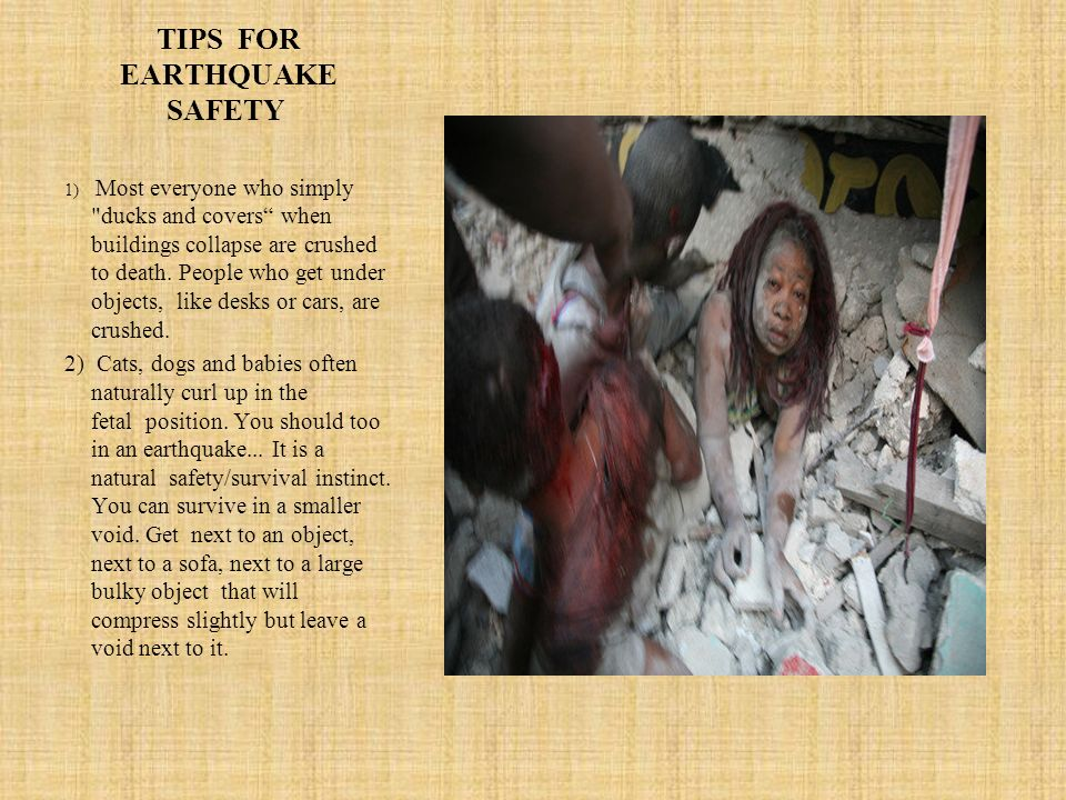 TIPS FOR EARTHQUAKE SAFETY 1) Most everyone who simply ducks and covers when buildings collapse are crushed to death.