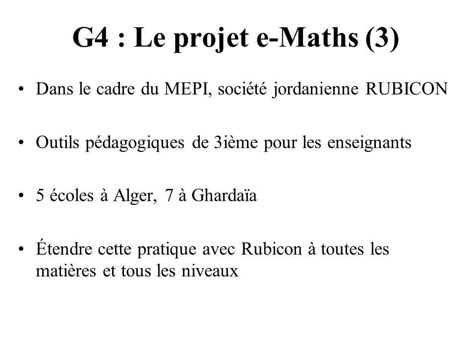 G4 : Le projet e-Maths (3) Dans le cadre du MEPI, société jordanienne RUBICON Outils pédagogiques de 3ième pour les enseignants 5 écoles à Alger, 7 à