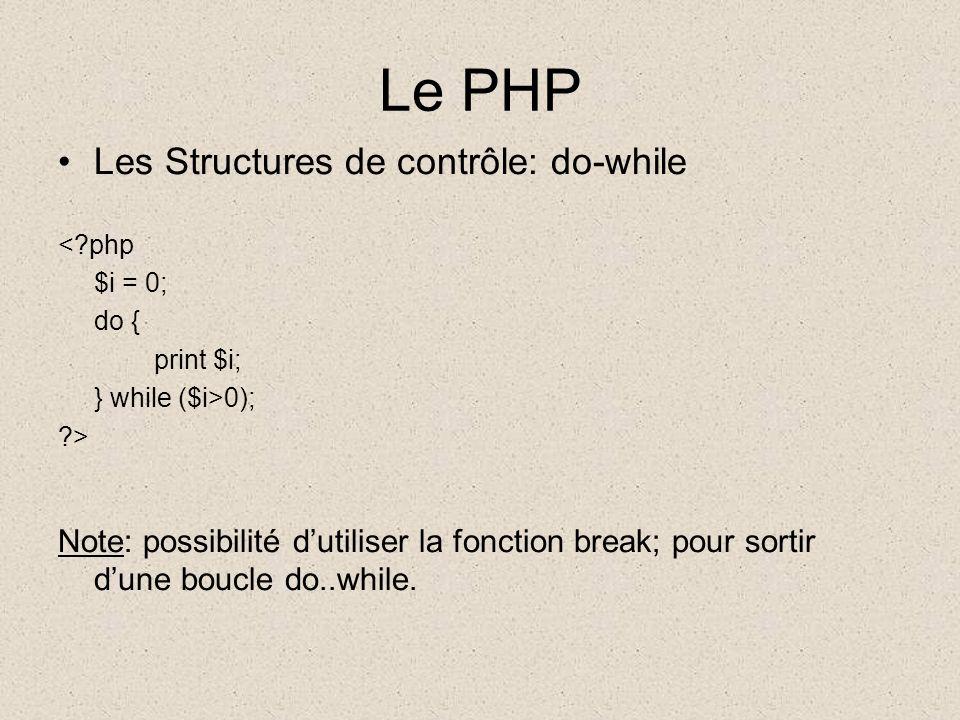 Le PHP Les Structures de contrôle: do-while <?php $i = 0; do { print $i; } while ($i>0); ?> Note: possibilité dutiliser la fonction break; pour sortir dune boucle do..while.