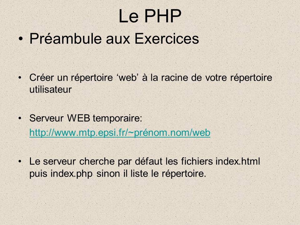 Le PHP Préambule aux Exercices Créer un répertoire web à la racine de votre répertoire utilisateur Serveur WEB temporaire: http://www.mtp.epsi.fr/~prénom.nom/web Le serveur cherche par défaut les fichiers index.html puis index.php sinon il liste le répertoire.