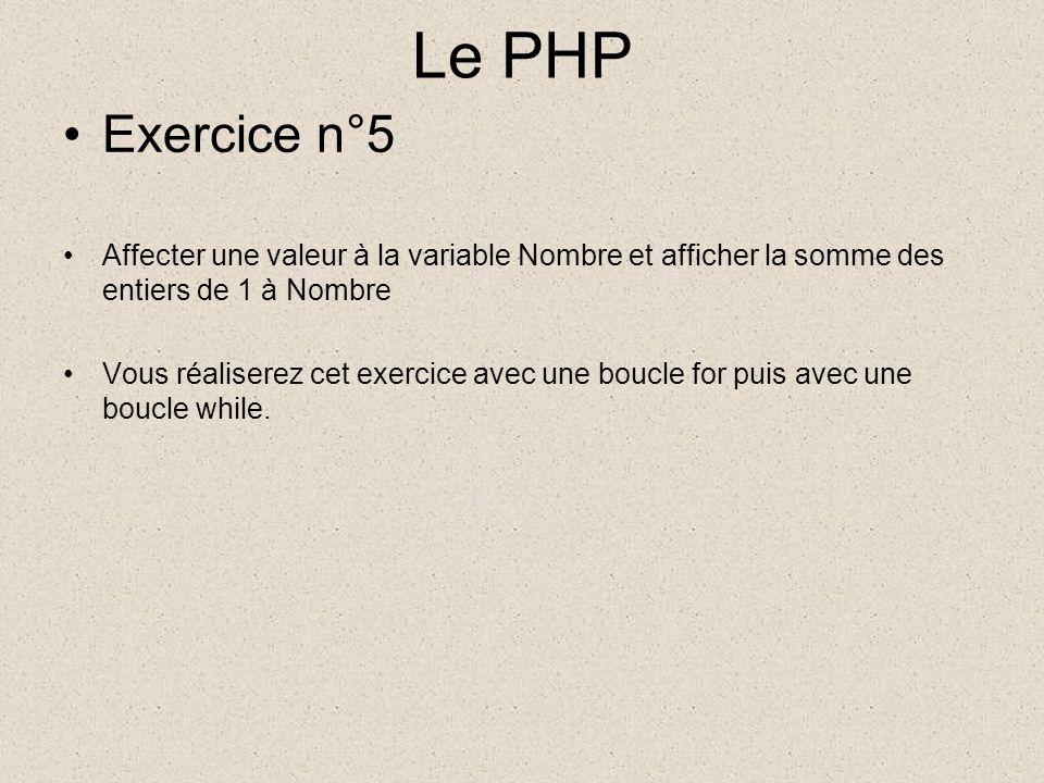 Le PHP Exercice n°5 Affecter une valeur à la variable Nombre et afficher la somme des entiers de 1 à Nombre Vous réaliserez cet exercice avec une boucle for puis avec une boucle while.