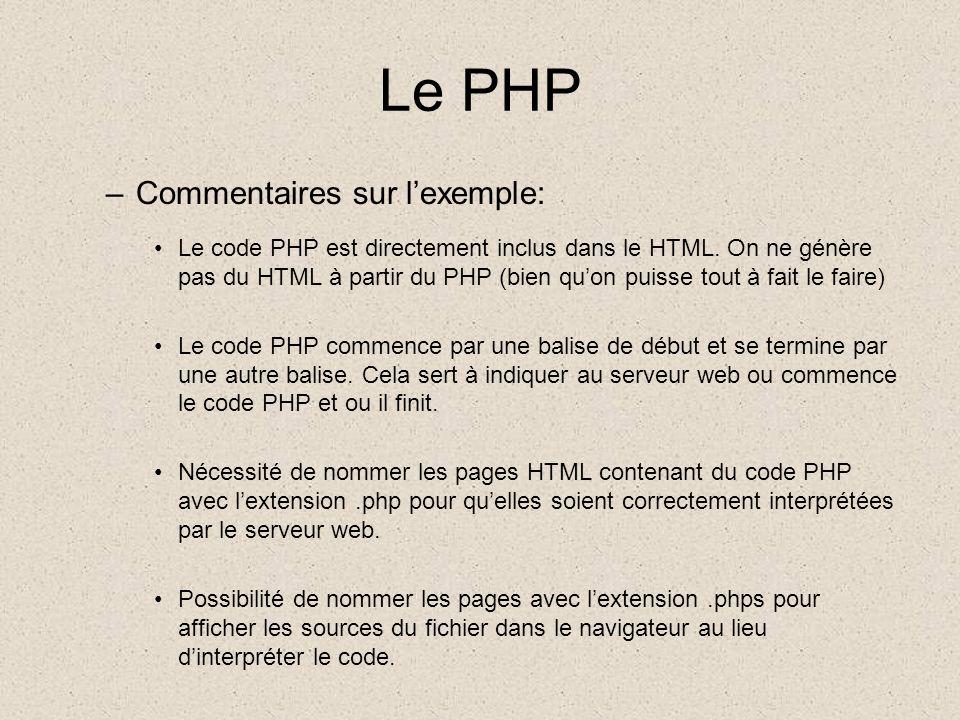 Le PHP Syntaxes de base –Balises de début et de fin <?php //commentaire PHP comme en C /* commentaire PHP comme en C */ # commentaire PHP comme en shell Unix ?> –Les instructions sont séparées par un point virgule à chaque fin d instruction, comme en langage C ou en Perl.