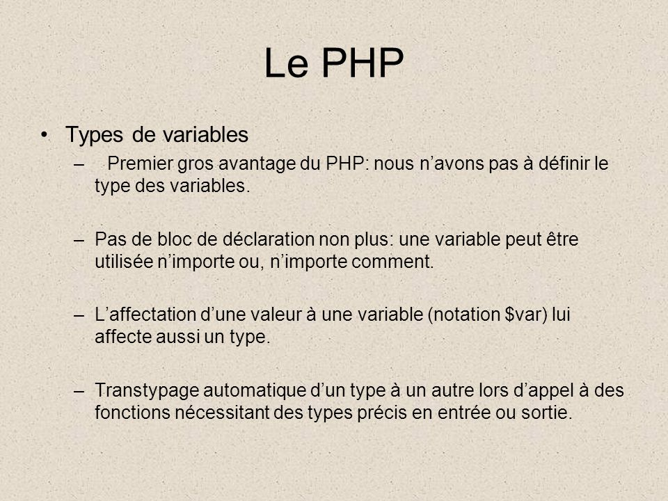 Le PHP Types de variables –Premier gros avantage du PHP: nous navons pas à définir le type des variables.
