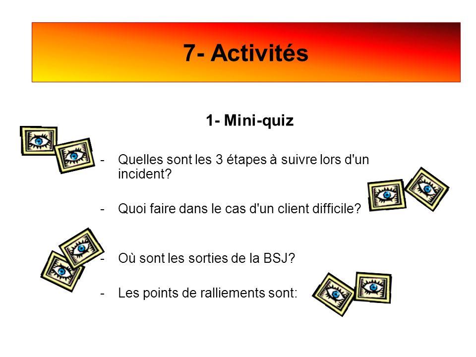1- Mini-quiz -Quelles sont les 3 étapes à suivre lors d'un incident? -Quoi faire dans le cas d'un client difficile? -Où sont les sorties de la BSJ? -L