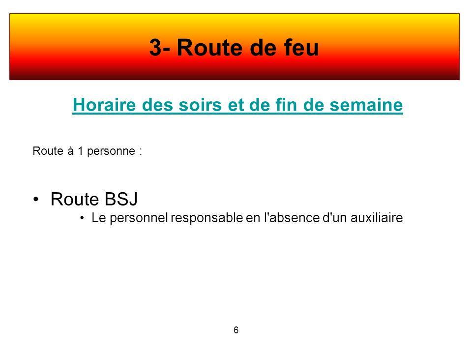 Horaire des soirs et de fin de semaine Route à 1 personne : Route BSJ Le personnel responsable en l'absence d'un auxiliaire 6 3- Route de feu