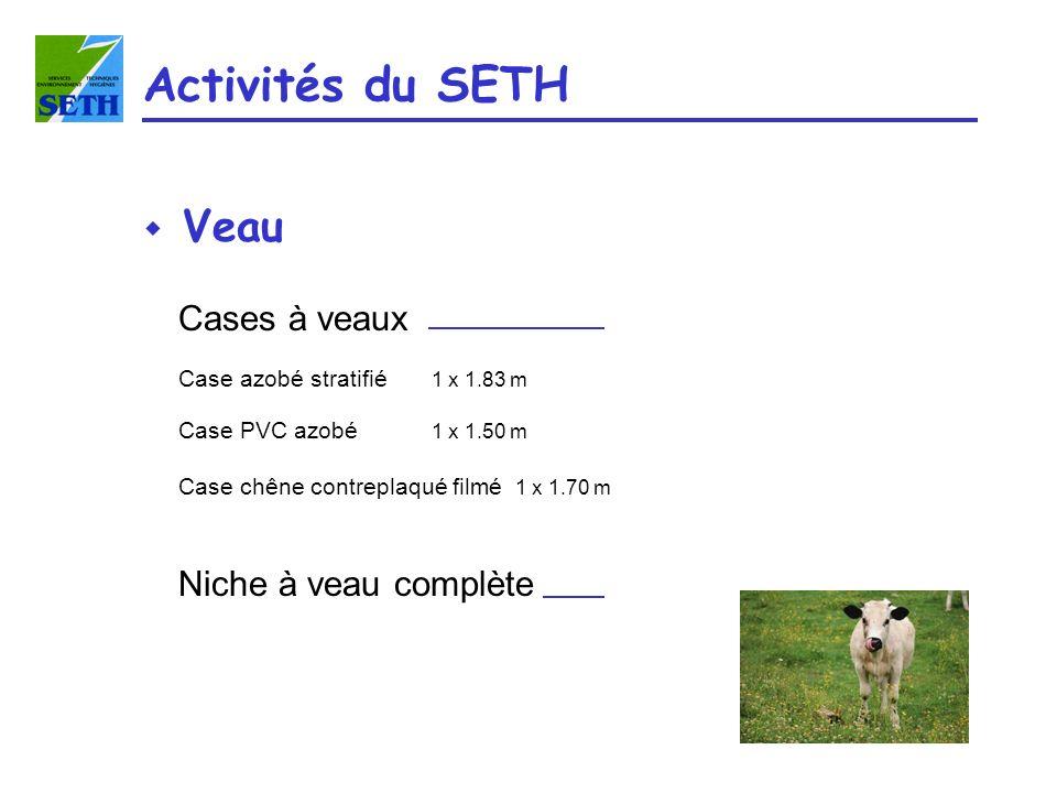 w Veau Activités du SETH Cases à veaux Case azobé stratifié 1 x 1.83 m Case PVC azobé 1 x 1.50 m Case chêne contreplaqué filmé 1 x 1.70 m Niche à veau