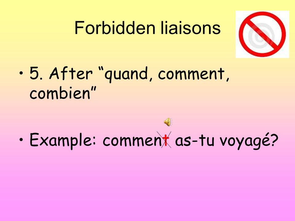 Forbidden liaisons 5. After quand, comment, combien Example: comment as-tu voyagé