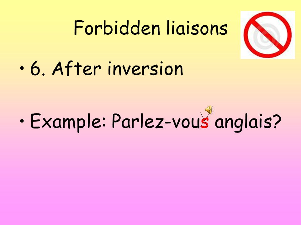 Forbidden liaisons 6. After inversion Example: Parlez-vous anglais