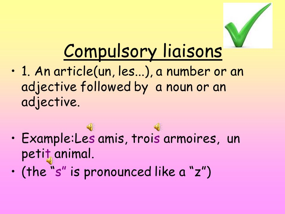 Compulsory liaisons 1. An article(un, les...), a number or an adjective followed by a noun or an adjective. Example:Les amis, trois armoires, un petit