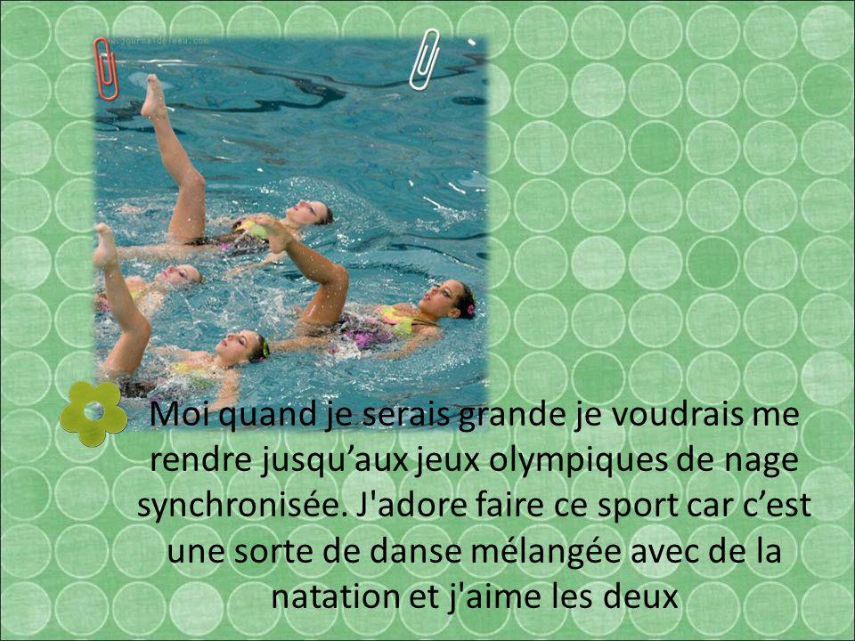 Moi quand je serais grande je voudrais me rendre jusquaux jeux olympiques de nage synchronisée. J'adore faire ce sport car cest une sorte de danse mél