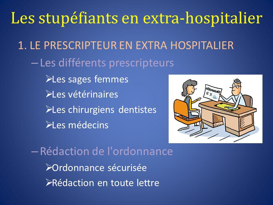 Les stupéfiants en extra-hospitalier 1. LE PRESCRIPTEUR EN EXTRA HOSPITALIER – Les différents prescripteurs Les sages femmes Les vétérinaires Les chir