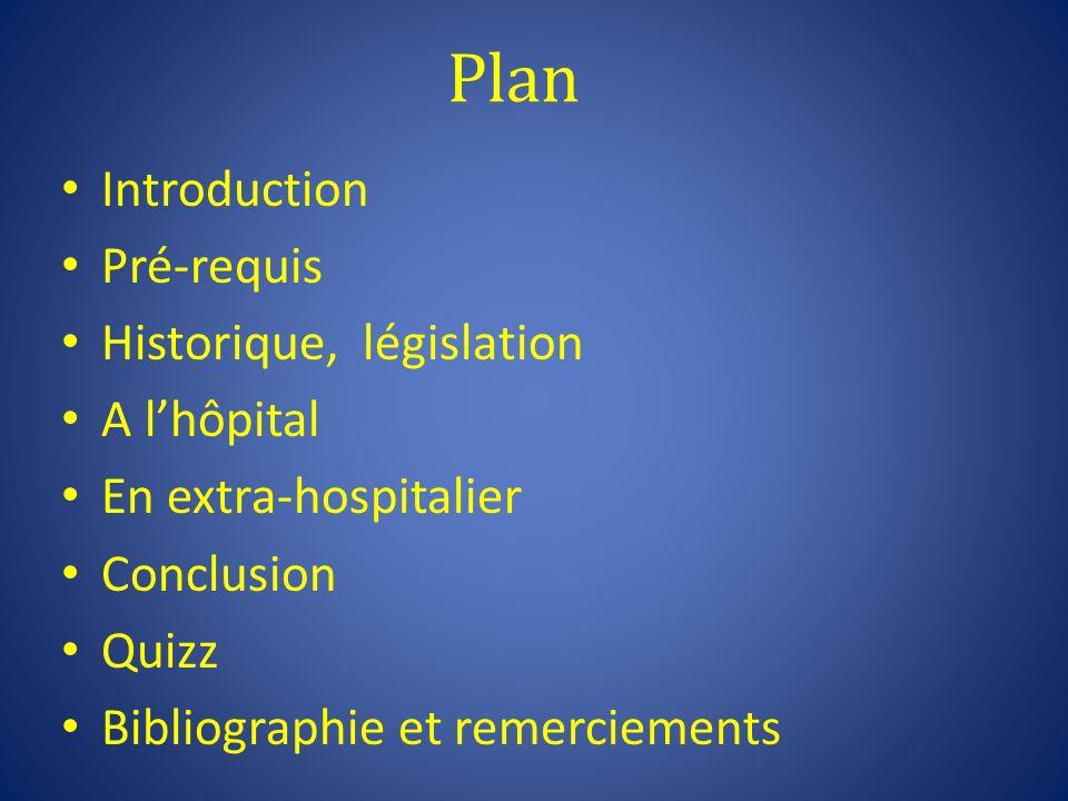 Plan Introduction Pré-requis Historique, législation A lhôpital En extra-hospitalier Conclusion Quizz Bibliographie et remerciements