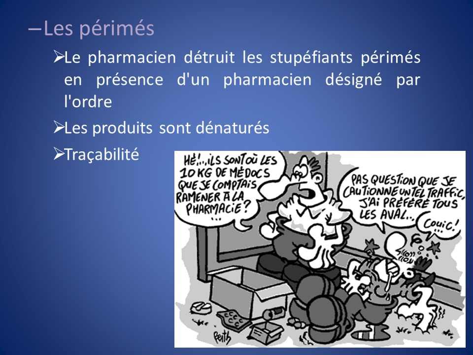 – Les périmés Le pharmacien détruit les stupéfiants périmés en présence d'un pharmacien désigné par l'ordre Les produits sont dénaturés Traçabilité