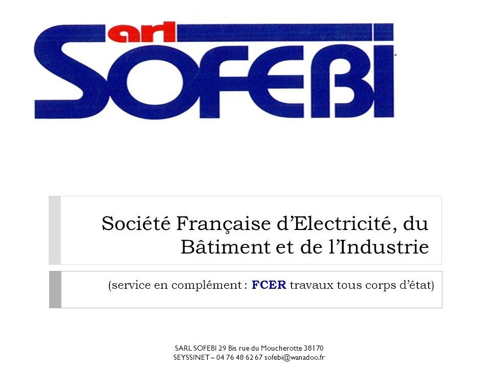 Société Française dElectricité, du Bâtiment et de lIndustrie (service en complément : FCER travaux tous corps détat) SARL SOFEBI 29 Bis rue du Moucher