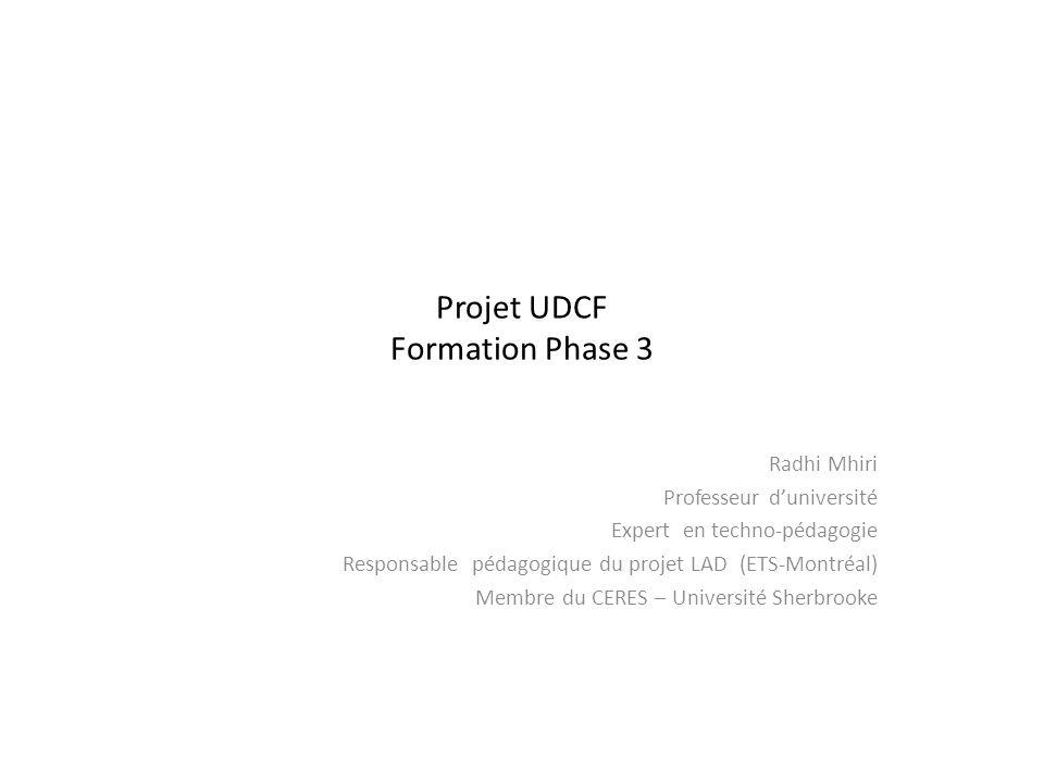 Projet UDCF Formation Phase 3 Radhi Mhiri Professeur duniversité Expert en techno-pédagogie Responsable pédagogique du projet LAD (ETS-Montréal) Membr