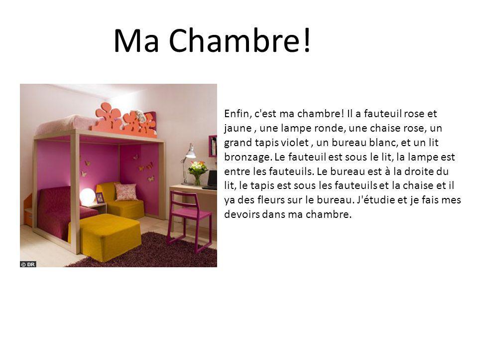 Ma Chambre! Enfin, c'est ma chambre! Il a fauteuil rose et jaune, une lampe ronde, une chaise rose, un grand tapis violet, un bureau blanc, et un lit
