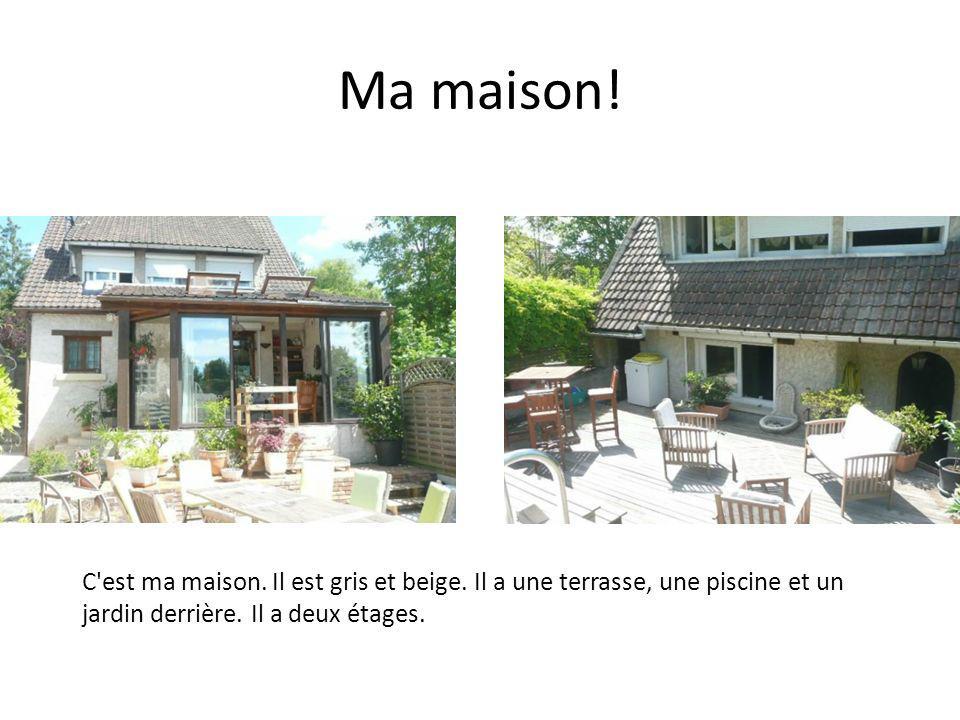 Ma maison! C'est ma maison. Il est gris et beige. Il a une terrasse, une piscine et un jardin derrière. Il a deux étages.